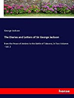 The Diaries and Letters of Sir George Jackson: from the Peace of Amiens to the Battle of Talavera, in Two Volumes - Vol. 2
