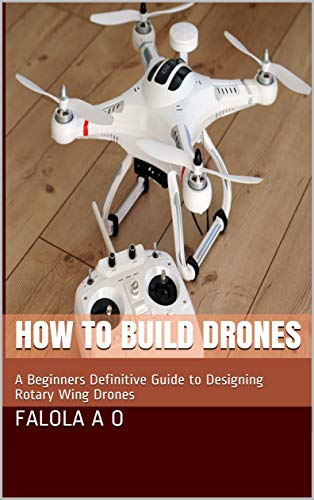 How to Build Drones: A Beginners Definitive Guide to Designing Rotary Wing Drones (English Edition)