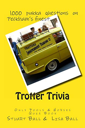 Trotter Trivia: Only Fools & Horses Quiz Book by Stuart Ball and Lisa Ball. (Kindle or paperback). 143 pages featuring 1000 pukka questions on Peckham's finest!