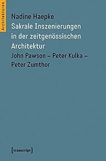 Sakrale Inszenierungen in der zeitgenoessischen Architektur: John Pawson - Peter Kulka - Peter Zumthor