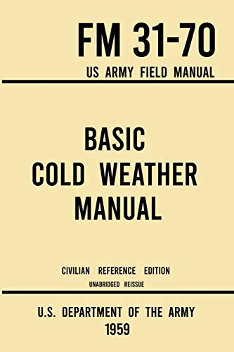 Compare Textbook Prices for Basic Cold Weather Manual - FM 31-70 US Army Field Manual 1959 Civilian Reference Edition: Unabridged Handbook on Classic Ice and Snow Camping and ... Winter Outdoors Military Outdoors Skills Civilian Reference ed. Edition ISBN 9781643891590 by U.S. Department of the Army