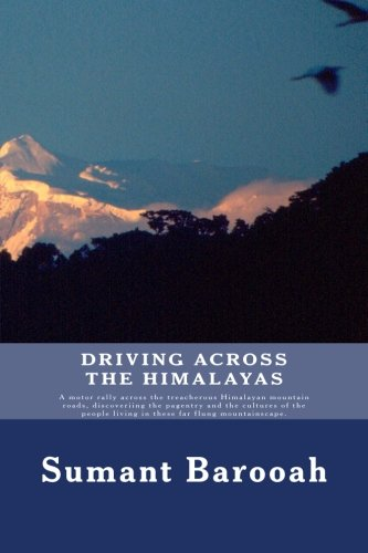 Driving, Across the Himalayas: A Motor Rally Across the Treacherous Himalayan Mountain Roads, Discoveriing the Pagentry and the Cultures of the People Living in These Far Flung Mountainscape.