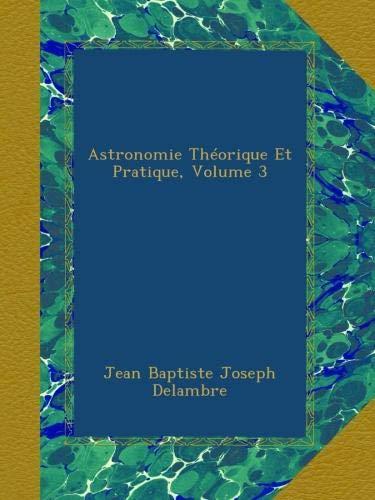 Astronomie Théorique Et Pratique, Volume 3
