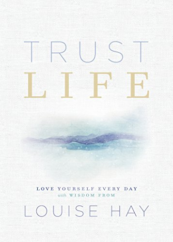 Trust Life: Love Yourself Every Day with Wisdom from Louise Hay