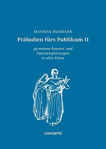 Präludien fürs Publikum II: 99 weitere Konzert- und Operneinführungen in aller Kürze