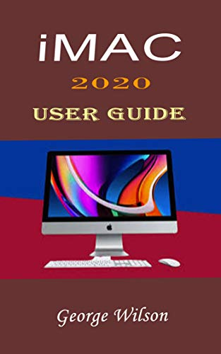 IMAC 2020 USER GUIDE: For Beginners and Advanced Level Users in Mastering the iMac 27-Inch Model and the Newest Version of iMac OS