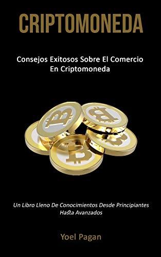 Criptomoneda: Consejos exitosos sobre el comercio en criptomoneda (Un libro lleno de conocimientos desde principiantes hasta avanzados)