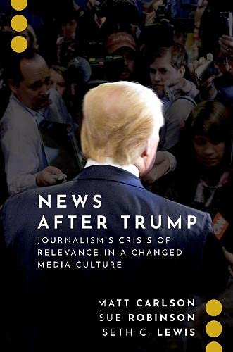 Compare Textbook Prices for News After Trump: Journalism's Crisis of Relevance in a Changed Media Culture JOURNALISM AND POL COMMUN UNBOUND SERIES  ISBN 9780197550359 by Carlson, Matt,Robinson, Sue,Lewis, Seth C.