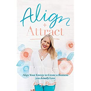 Align + Attract Align Your Energy to Create a Business you Actually Love