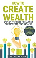 How to Create Wealth: Step-by-step Guide to Starting your Business from Scratch, How to Creating Passive Income, Getting Wealth and Living your Financial Freedom