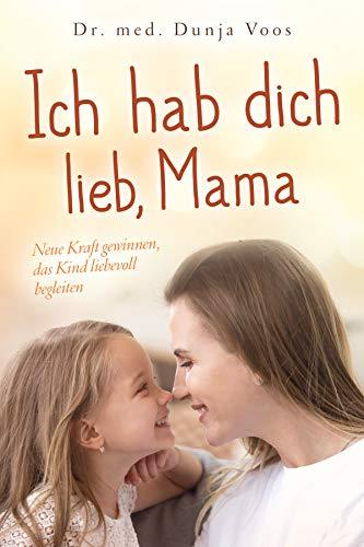 Ich hab dich lieb, Mama: Neue Kraft gewinnen, das Kind liebevoll begleiten (für Mütter)