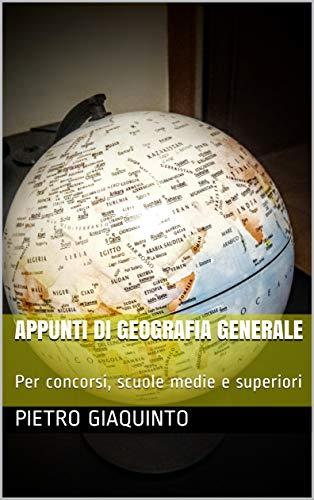 APPUNTI DI GEOGRAFIA GENERALE: Per concorsi, scuole medie e superiori (Corsi e Concorsi STUDIOPIGI Vol. 33)
