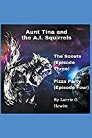 Aunt Tina and the A.I. Squirrels The Scouts (Episode Three) Pizza Party (Episode Four) (Aunt Tina and the A.I. Squirrels Book Two)