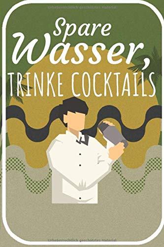 Spare Wasser trinke Cocktails: Cocktail Buch zum selberschreiben für deine Rezepte. 120 Seiten. Perfektes Geschenk für Hobby und Berufs Barkeeper.