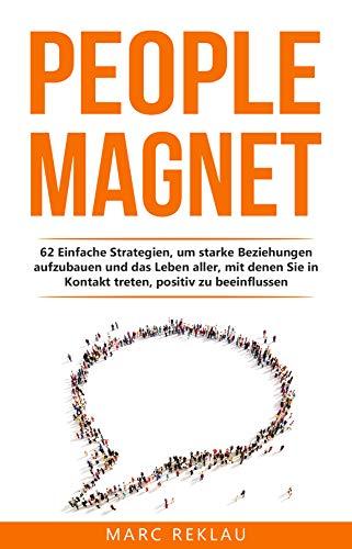 People Magnet: 62 Einfache Strategien, um starke Beziehungen aufzubauen und das Leben aller, mit denen Du in Kontakt kommst, positiv zu beeinflussen