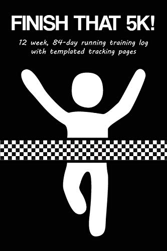 Finish That 5K!: 12 Week, 84-Day Running Training Log with Templated Tracking Pages