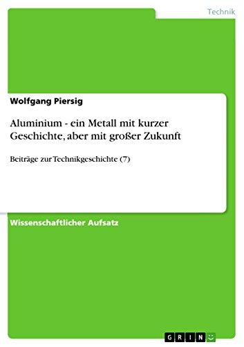 Aluminium - ein Metall mit kurzer Geschichte, aber mit großer Zukunft: Beiträge zur Technikgeschichte (7)