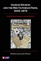 Charles Dickens and the Mid-Victorian Press, 1850-1870