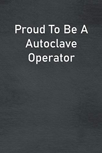 Proud To Be A Autoclave Operator: Lined Notebook For Men, Women And Co Workers