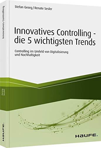 Innovatives Controlling - die 5 wichtigsten Trends: Controlling im Umfeld von Digitalisierung und Nachhaltigkeit (Haufe Fachbuch)