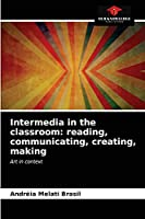 Intermedia in the classroom: reading, communicating, creating, making: Art in context