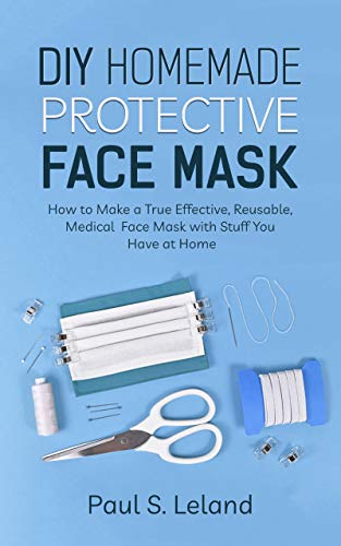 DIY Homemade Protective Face Mask: How to Make a True-Effective, Reusable Medical Face Mask with Stuffs You Have at Home (Health Book 3)