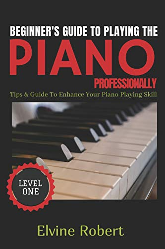 BEGINNER'S GUIDE TO PLAYING THE PIANO PROFESSIONALLY: Tips & Guide to Enhance Your Piano Playing Skill (The Gateway to Perfection)