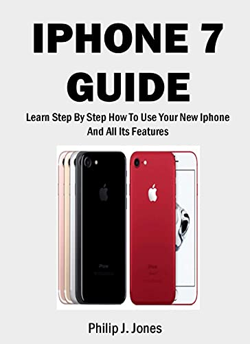 IPHONE 7 GUIDE: Learn Step-By-Step How To Use Your New iPhone And All Its Features (English Edition)