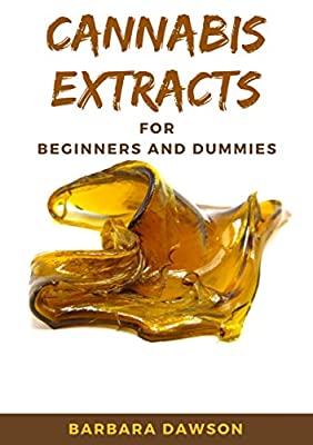 Cannabis Extracts For Beginners and Dummies: Your Perfect Manual To Cannabis Extraction and Extracts by