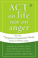 ACT on Life Not on Anger: The New Acceptance & Commitment Therapy Guide to Problem Anger