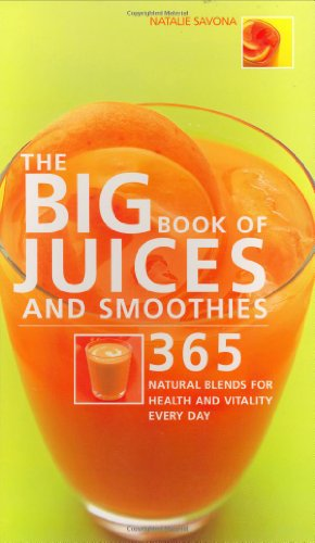 Big Book of Juices and Smoothies: 365 Natural Blends for Health and: 365 Natural Blends for Health and Vitality Every Day