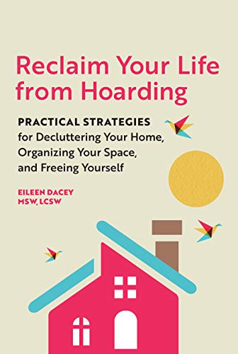 Reclaim Your Life From Hoarding: Practical Strategies for Decluttering Your Home, Organizing Your Space, and Freeing Yourself