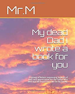 My dead Dad I wrote a book for you: A group of letters expressing feelings of love and appreciation for the father who die...