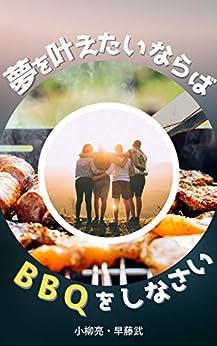 [小柳亮, 早藤武]の夢を叶えたければ、BBQをしなさい: 大丈夫、君にもできるよ