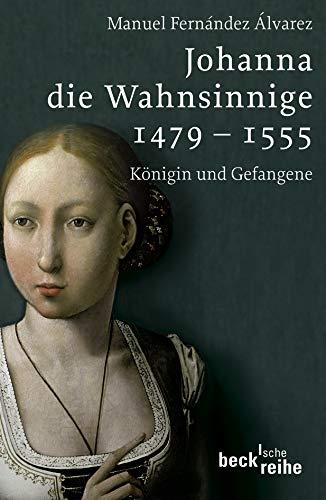 Johanna die Wahnsinnige 1479 - 1555: Königin und Gefangene