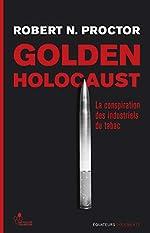 Golden Holocaust - La conspiration des industriels du tabac de Robert N. Proctor