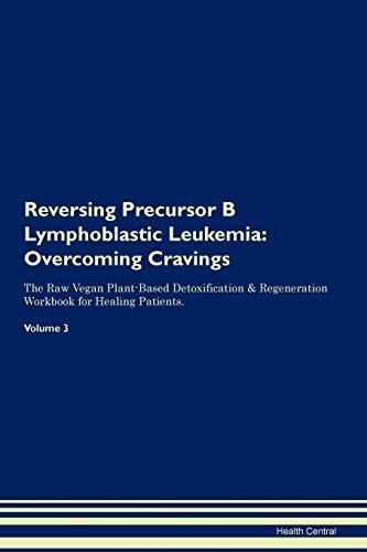 Reversing Precursor B Lymphoblastic Leukemia: Overcoming Cravings The Raw Vegan Plant-Based Detoxification & Regeneration Workbook for Healing Patients. Volume 3