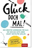 Glück doch mal!: Das kreative Workbook für alle, die sich das gute Leben selbst gestalten wollen