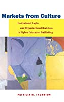 Markets from Culture: Institutional Logics and Organizational Decisions in Higher Education Publishing (Stanford Business Books (Hardcover))