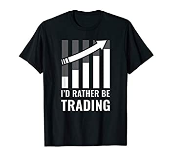I d Rather be Trading Stock Market Trading Gift T-Shirt