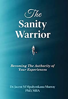 The Sanity Warrior: Becoming the Authority of Your Experiences by [Dr. Jacent Mpalyenkana-Murray]