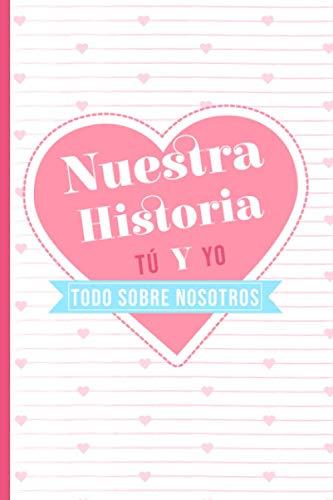 Nuestra Historia | Tú y Yo | Todo sobre nosotros: El libro que cuenta vuestra historia de amor | Cuaderno para ser rellenado por los parejas | ... o mujer, para el día de San Valentín, Navidad