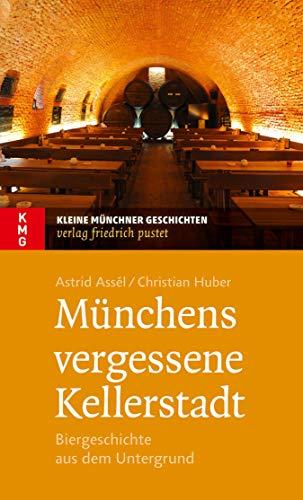 Münchens vergessene Kellerstadt: Biergeschichte aus dem Untergrund (Kleine Münchner Geschichten)