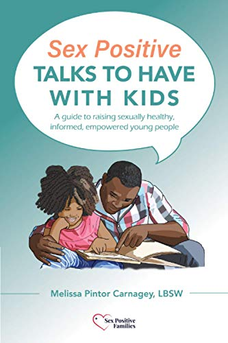 Sex Positive Talks to Have With Kids: A guide to raising sexually healthy, informed, empowered young