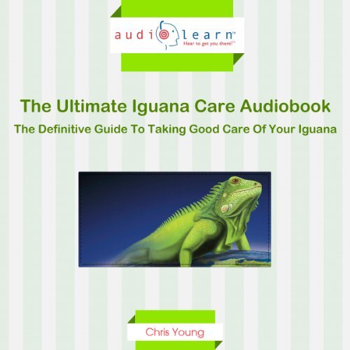 The Ultimate Iguana Care Audiobook - The Definitive Guide to Taking Good Care of Your Iguana! audiobook cover art