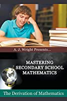 Mastering Secondary School Mathematics - The Derivation of Mathematics