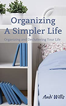 Organizing A Simpler Life: Organizing and Decluttering Your Life by [Andi Willis]