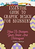 ESSENTIAL GUIDE TO GRAPHIC DESIGN FOR BEGINNERS : How To Sharpen Your Skills And Techniques (English Edition)