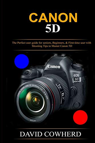 Canon 5D: The Perfect user guide for seniors, Beginners, & First-time user with Shooting Tips to Master Canon 5D