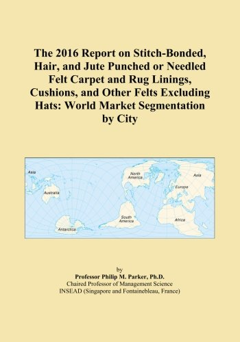 The 2016 Report on Stitch-Bonded, Hair, and Jute Punched or Needled Felt Carpet and Rug Linings, Cushions, and Other Felts Excluding Hats: World Market Segmentation by City